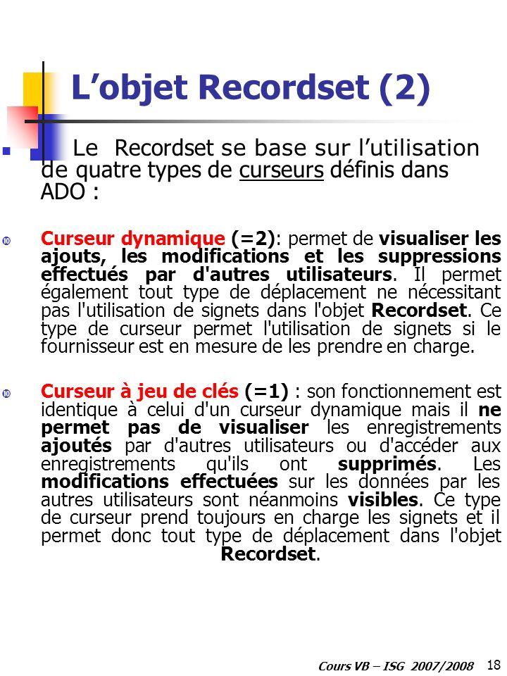 18 Cours VB – ISG 2007/2008 Lobjet Recordset (2) Le Recordset se base sur l utilisation de quatre types de curseurs définis dans ADO : Curseur dynamiq