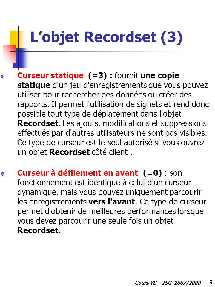 19 Cours VB – ISG 2007/2008 Lobjet Recordset (3) Curseur statique (=3) : fournit une copie statique d'un jeu d'enregistrements que vous pouvez utilise