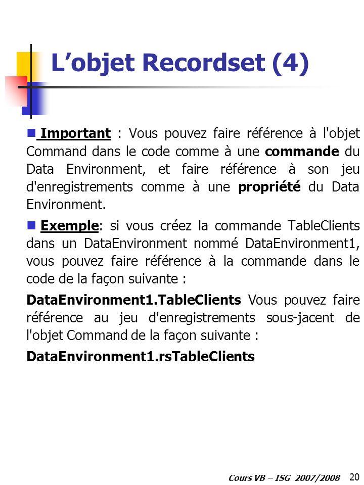 20 Cours VB – ISG 2007/2008 Lobjet Recordset (4) Important : Vous pouvez faire référence à l'objet Command dans le code comme à une commande du Data E