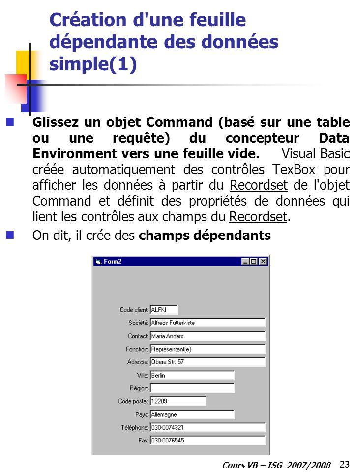 23 Cours VB – ISG 2007/2008 Création d'une feuille dépendante des données simple(1) Glissez un objet Command (basé sur une table ou une requête) du co