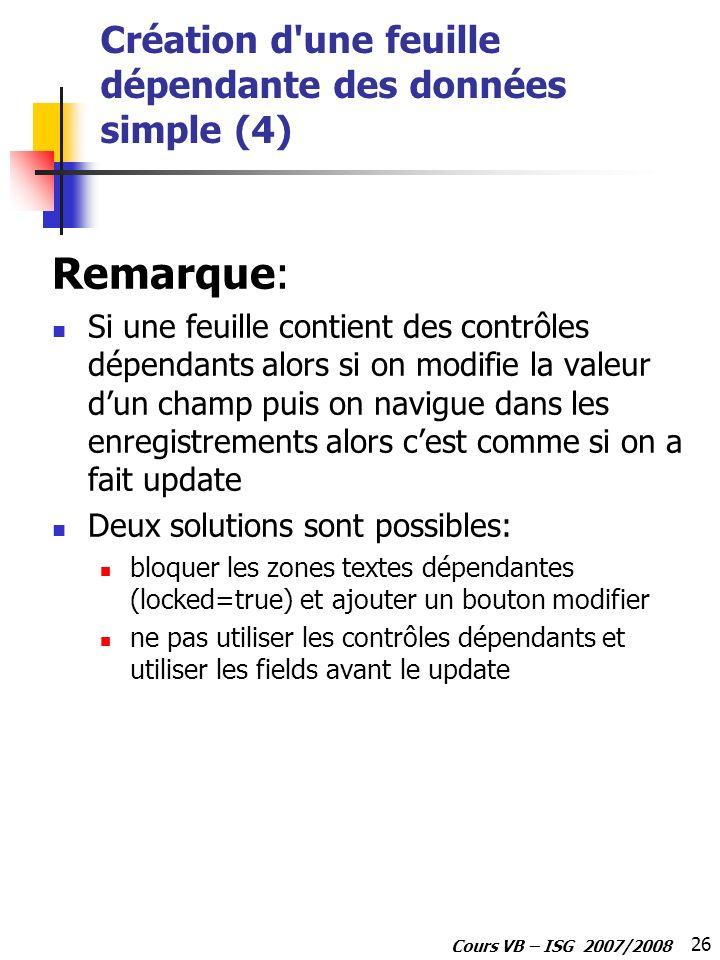 26 Cours VB – ISG 2007/2008 Création d'une feuille dépendante des données simple (4) Remarque: Si une feuille contient des contrôles dépendants alors