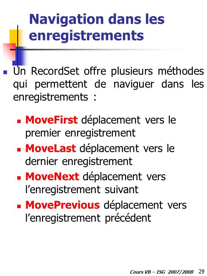 29 Cours VB – ISG 2007/2008 Navigation dans les enregistrements Un RecordSet offre plusieurs méthodes qui permettent de naviguer dans les enregistreme