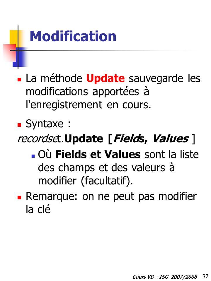 37 Cours VB – ISG 2007/2008 Modification La méthode Update sauvegarde les modifications apportées à l'enregistrement en cours. Syntaxe : recordset.Upd