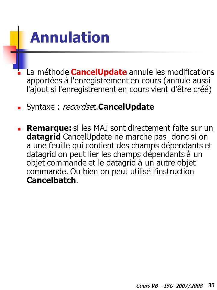 38 Cours VB – ISG 2007/2008 Annulation La méthode CancelUpdate annule les modifications apportées à l'enregistrement en cours (annule aussi l'ajout si