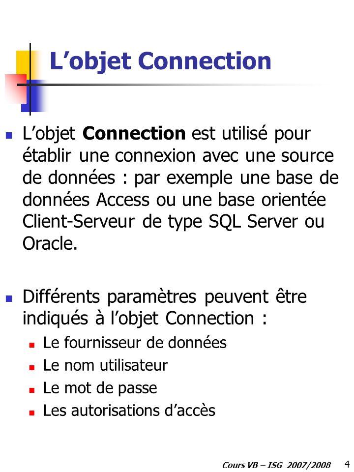 4 Cours VB – ISG 2007/2008 Lobjet Connection Lobjet Connection est utilisé pour établir une connexion avec une source de données : par exemple une bas