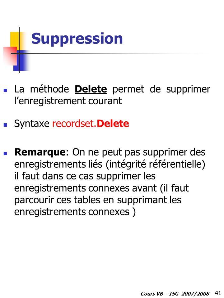 41 Cours VB – ISG 2007/2008 Suppression La méthode Delete permet de supprimer lenregistrement courant Syntaxe recordset.Delete Remarque: On ne peut pa
