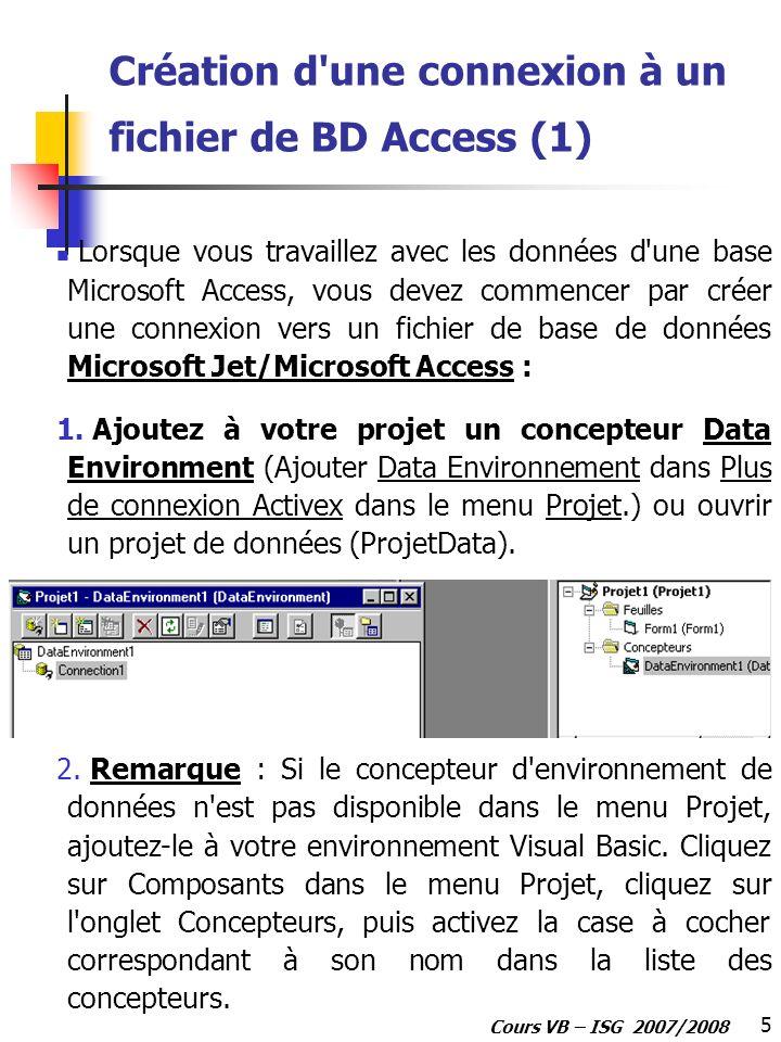 5 Cours VB – ISG 2007/2008 Création d'une connexion à un fichier de BD Access (1) Lorsque vous travaillez avec les données d'une base Microsoft Access