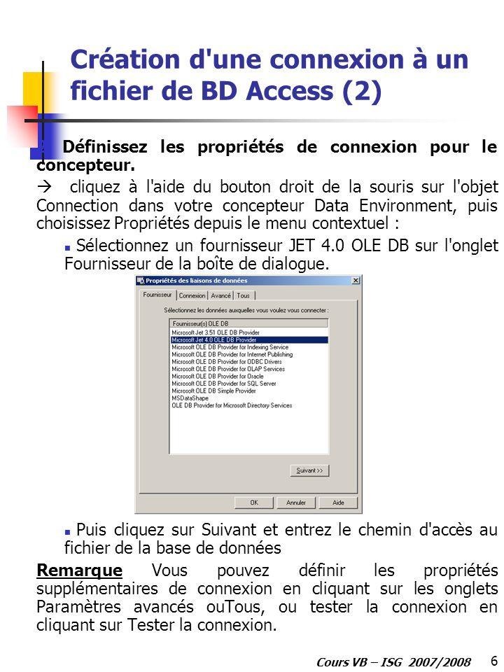 6 Cours VB – ISG 2007/2008 Création d'une connexion à un fichier de BD Access (2) 2. Définissez les propriétés de connexion pour le concepteur. clique