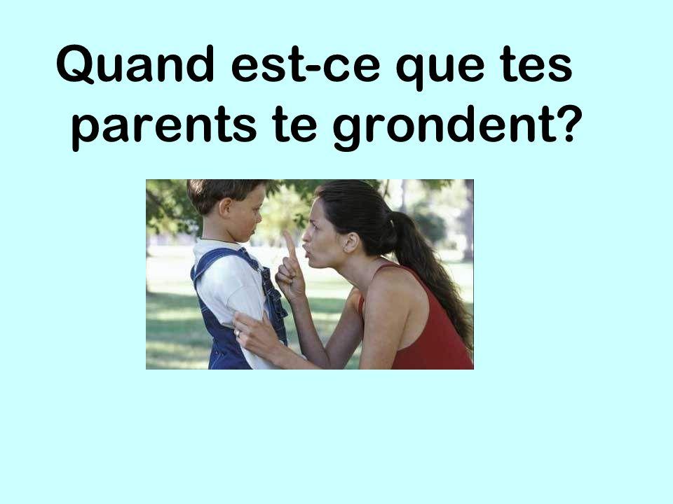Quand est-ce que tes parents te grondent?
