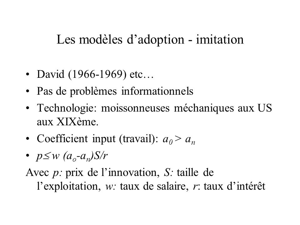Les modèles dadoption - imitation David (1966-1969) etc… Pas de problèmes informationnels Technologie: moissonneuses méchaniques aux US aux XIXème. Co