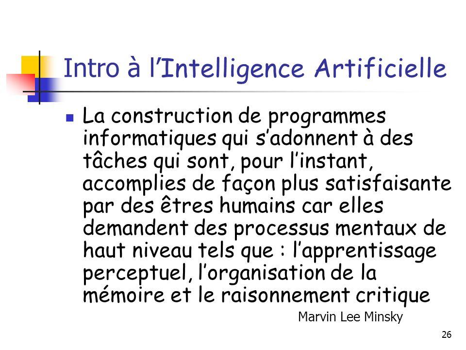 26 Intro à l Intelligence Artificielle La construction de programmes informatiques qui sadonnent à des tâches qui sont, pour linstant, accomplies de façon plus satisfaisante par des êtres humains car elles demandent des processus mentaux de haut niveau tels que : lapprentissage perceptuel, lorganisation de la mémoire et le raisonnement critique Marvin Lee Minsky