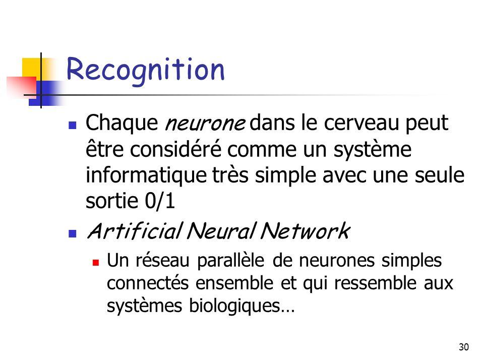 30 Recognition Chaque neurone dans le cerveau peut être considéré comme un système informatique très simple avec une seule sortie 0/1 Artificial Neural Network Un réseau parallèle de neurones simples connectés ensemble et qui ressemble aux systèmes biologiques…