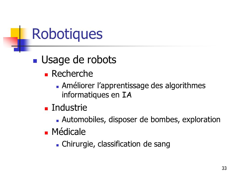 33 Robotiques Usage de robots Recherche Améliorer lapprentissage des algorithmes informatiques en IA Industrie Automobiles, disposer de bombes, exploration Médicale Chirurgie, classification de sang