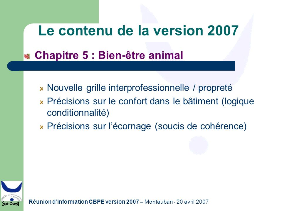 Réunion dinformation CBPE version 2007 – Montauban - 20 avril 2007 Le contenu de la version 2007 Chapitre 5 : Bien-être animal Nouvelle grille interpr