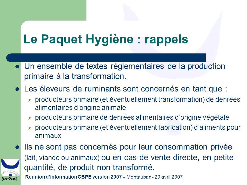 Réunion dinformation CBPE version 2007 – Montauban - 20 avril 2007 Le Paquet Hygiène : rappels Un ensemble de textes réglementaires de la production p