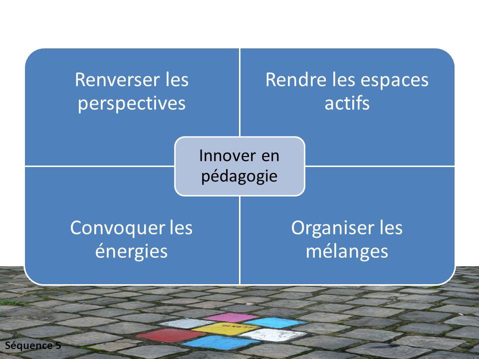 Renverser les perspectives Rendre les espaces actifs Convoquer les énergies Organiser les mélanges Innover en pédagogie Séquence 5