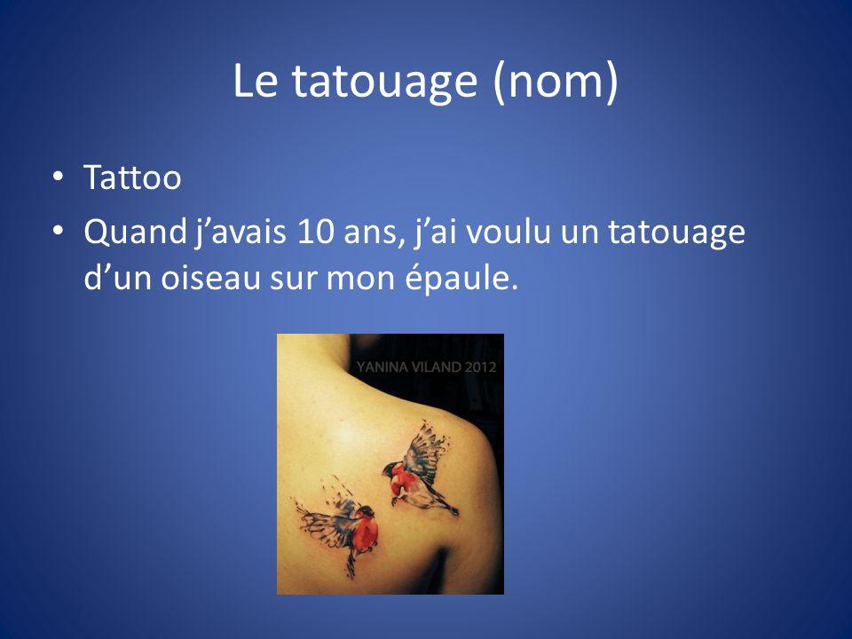Le tatouage (nom) Tattoo Quand javais 10 ans, jai voulu un tatouage dun oiseau sur mon épaule.