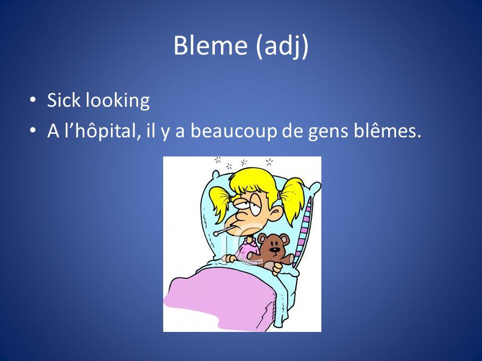 Bleme (adj) Sick looking A lhôpital, il y a beaucoup de gens blêmes.