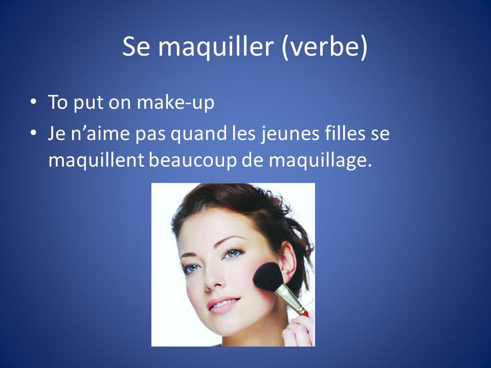 Se maquiller (verbe) To put on make-up Je naime pas quand les jeunes filles se maquillent beaucoup de maquillage.