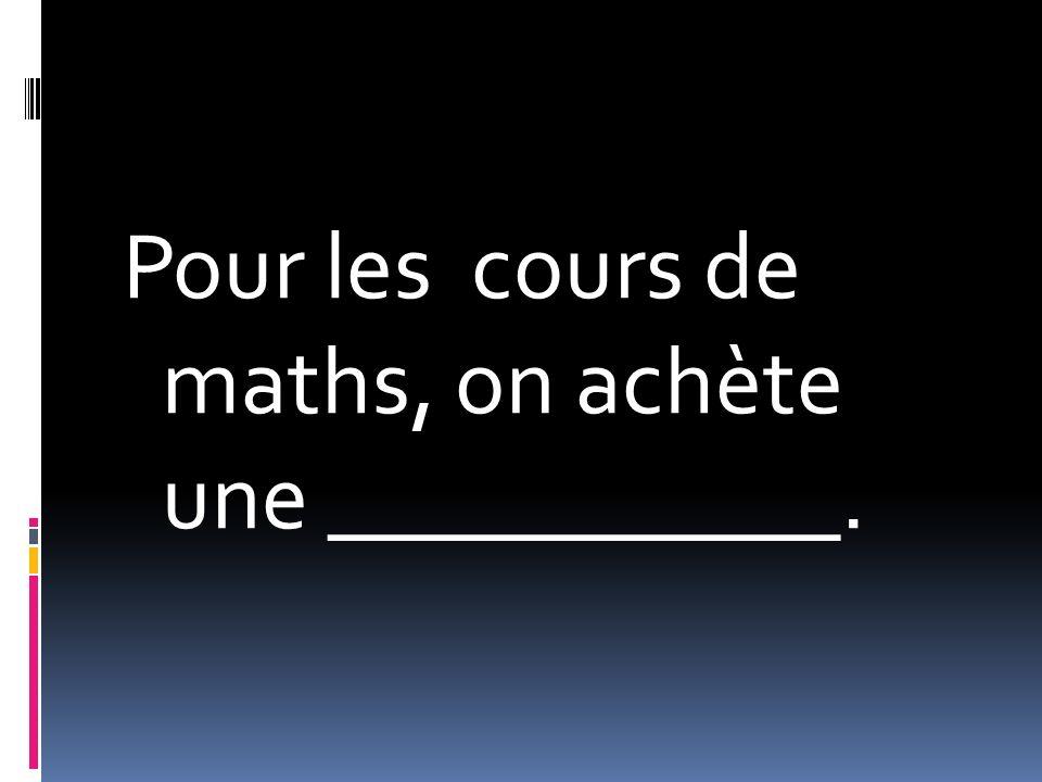 Pour les cours de maths, on achète une ___________.