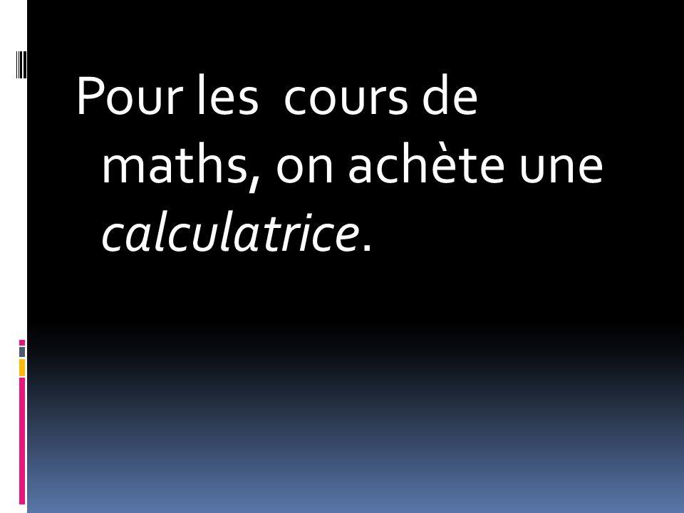 Pour les cours de maths, on achète une calculatrice.