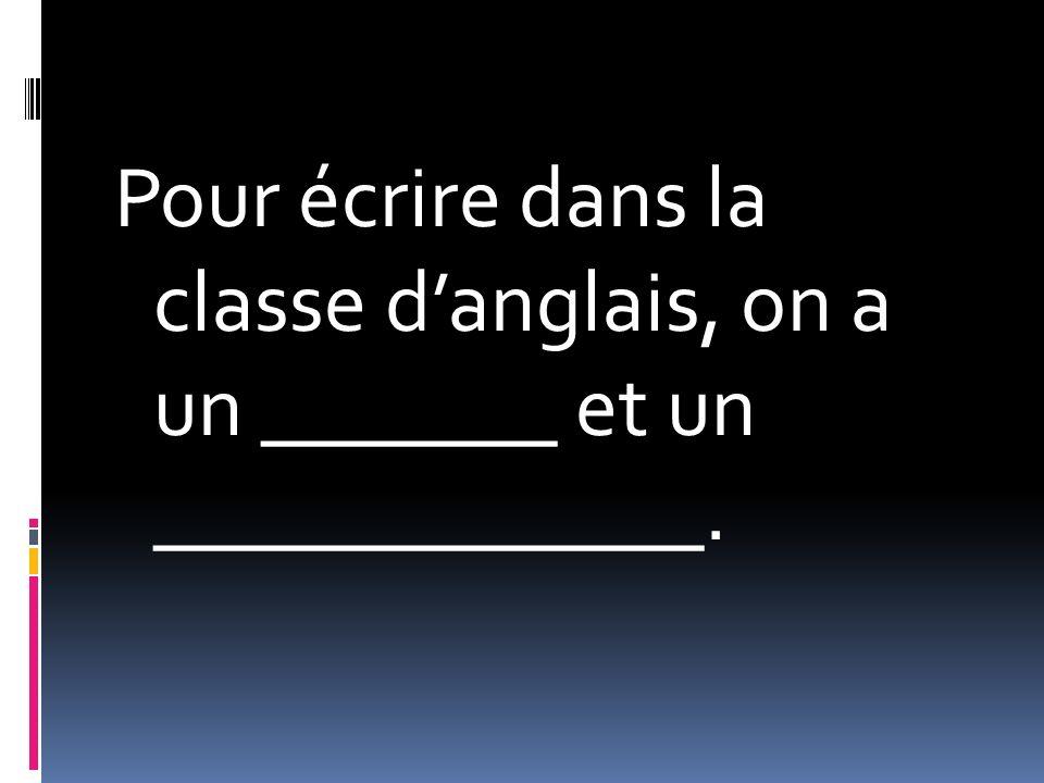 Pour écrire dans la classe danglais, on a un _______ et un _____________.