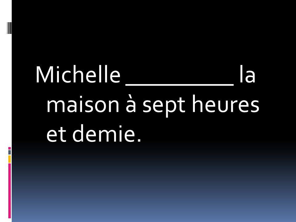 Michelle _________ la maison à sept heures et demie.