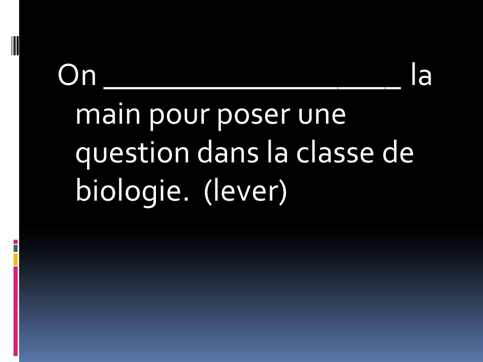 On ___________________ la main pour poser une question dans la classe de biologie. (lever)
