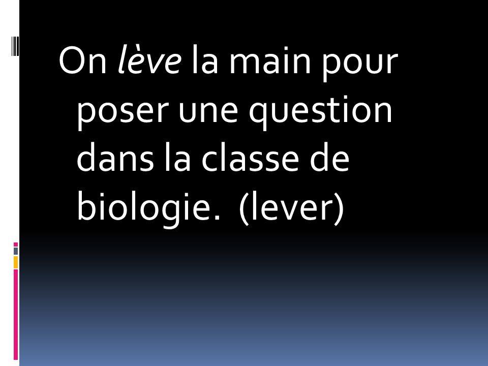On lève la main pour poser une question dans la classe de biologie. (lever)