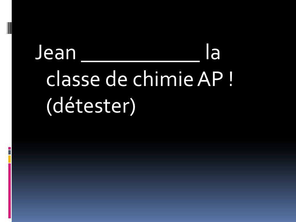 Jean ___________ la classe de chimie AP ! (détester)