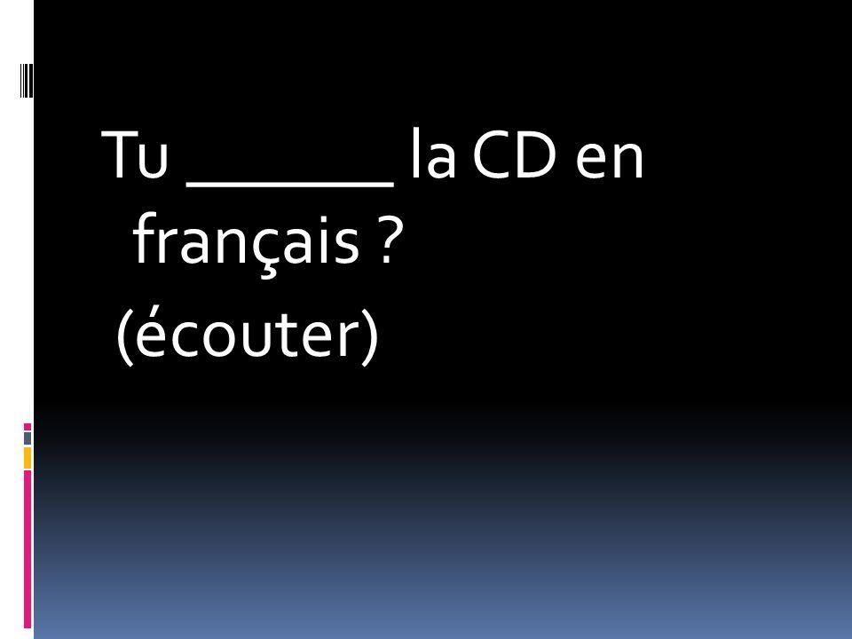 Tu ______ la CD en français (écouter)