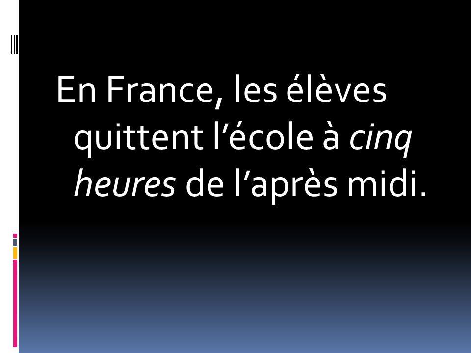 En France, les élèves quittent lécole à cinq heures de laprès midi.