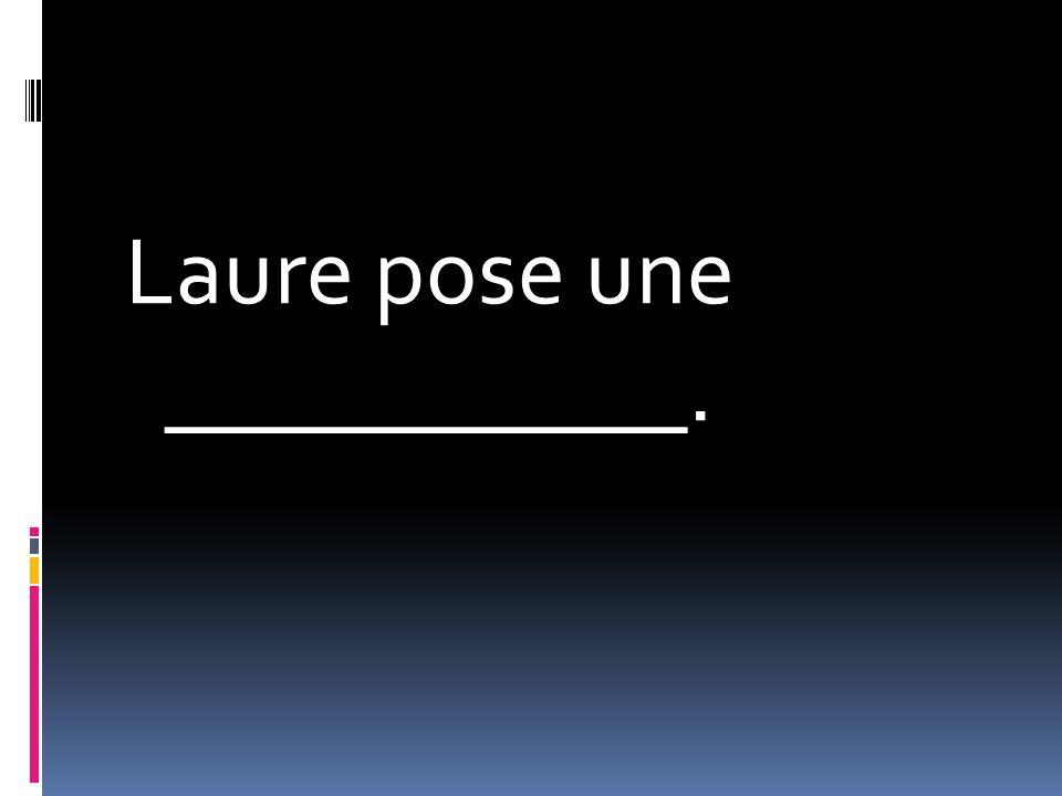Laure pose une ___________.
