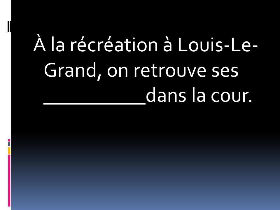 À la récréation à Louis-Le- Grand, on retrouve ses __________dans la cour.