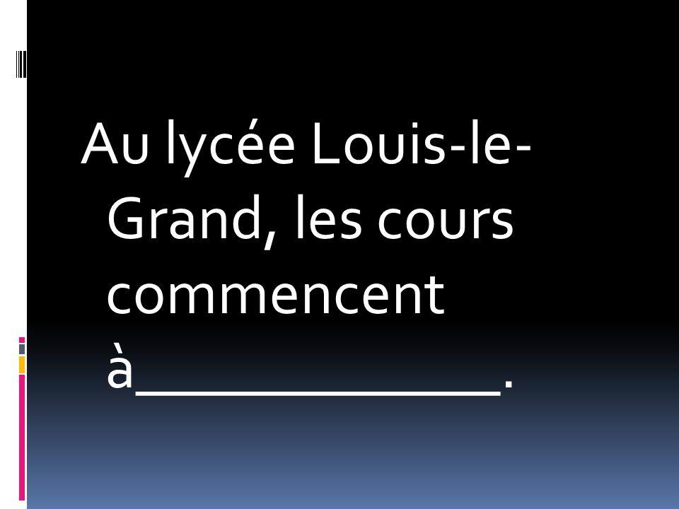 Au lycée Louis-le- Grand, les cours commencent à____________.