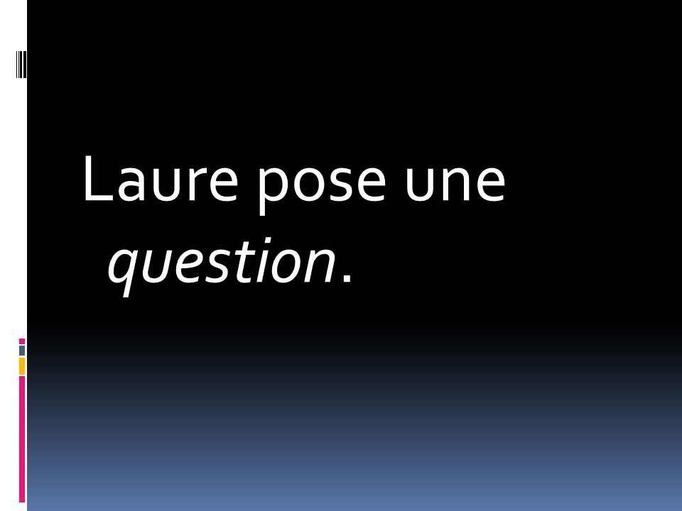 Laure pose une question.
