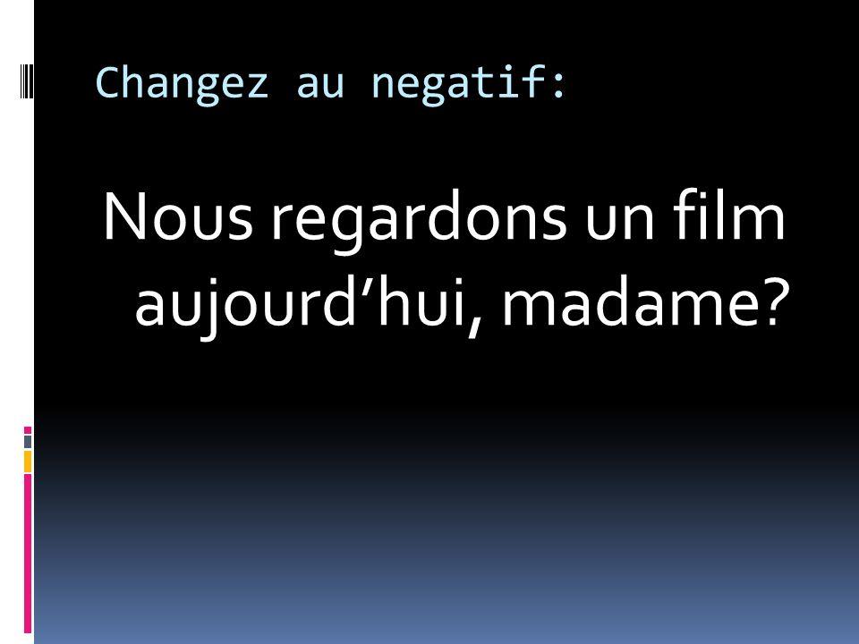 Changez au negatif: Nous regardons un film aujourdhui, madame