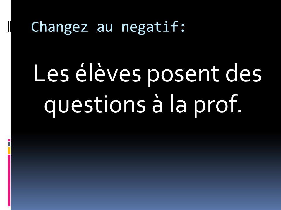 Changez au negatif: Les élèves posent des questions à la prof.