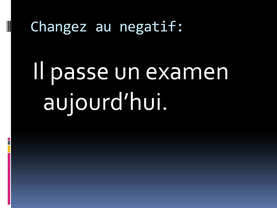 Changez au negatif: Il passe un examen aujourdhui.