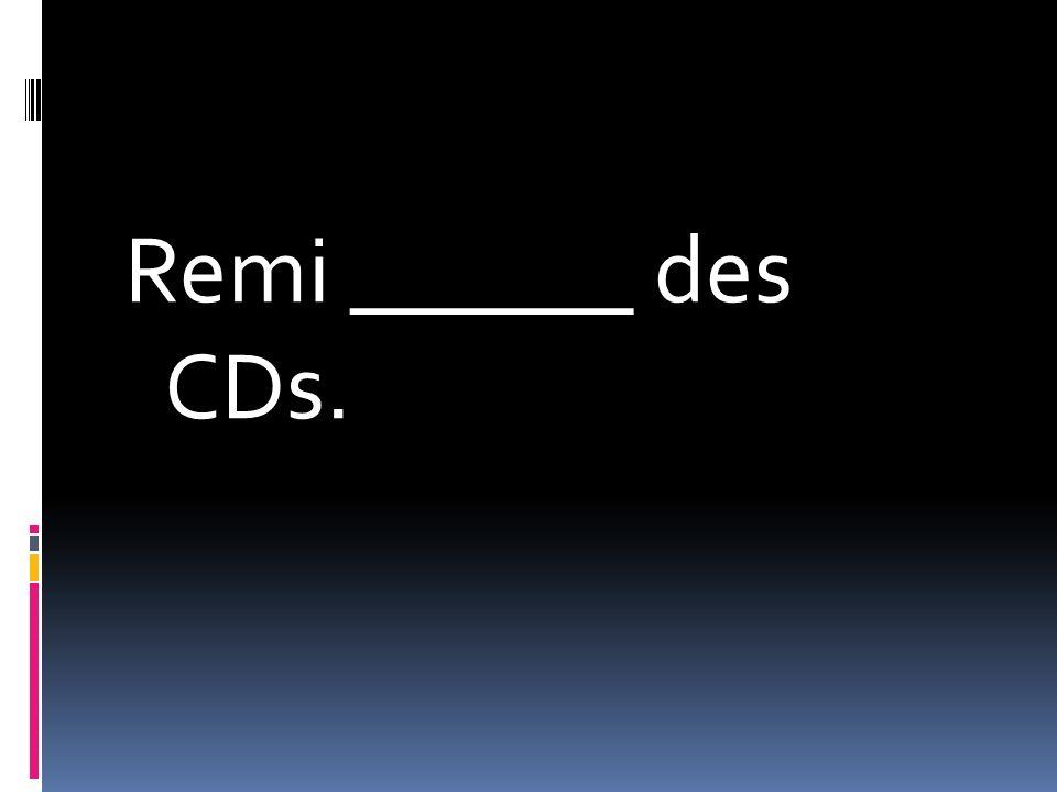 Remi ______ des CDs.