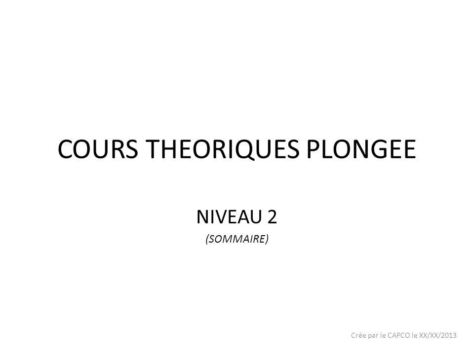 COURS THEORIQUES PLONGEE NIVEAU 2 (SOMMAIRE) Crée par le CAPCO le XX/XX/2013