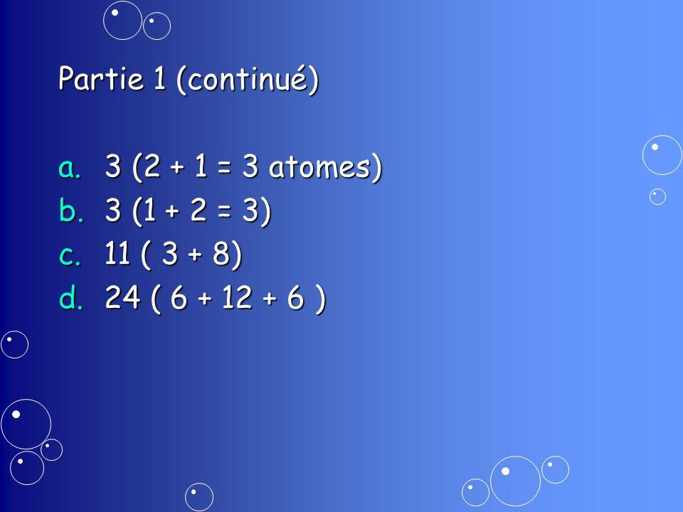 Partie 1 (continué) a.3 (2 + 1 = 3 atomes) b.3 (1 + 2 = 3) c.11 ( 3 + 8) d.24 ( 6 + 12 + 6 )