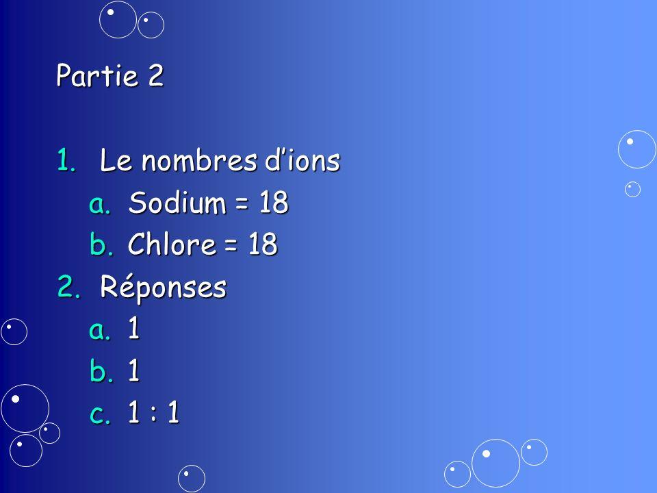 Partie 2 1.Le nombres dions a.Sodium = 18 b.Chlore = 18 2.Réponses a.1 b.1 c.1 : 1