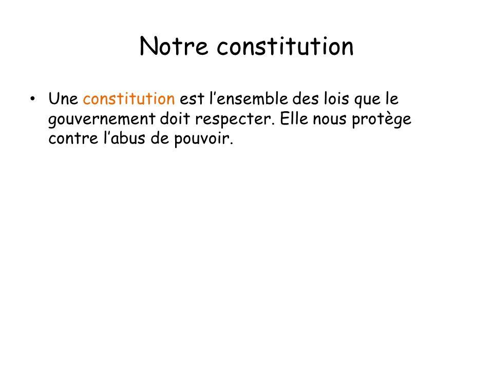 Notre constitution Une constitution est lensemble des lois que le gouvernement doit respecter. Elle nous protège contre labus de pouvoir.