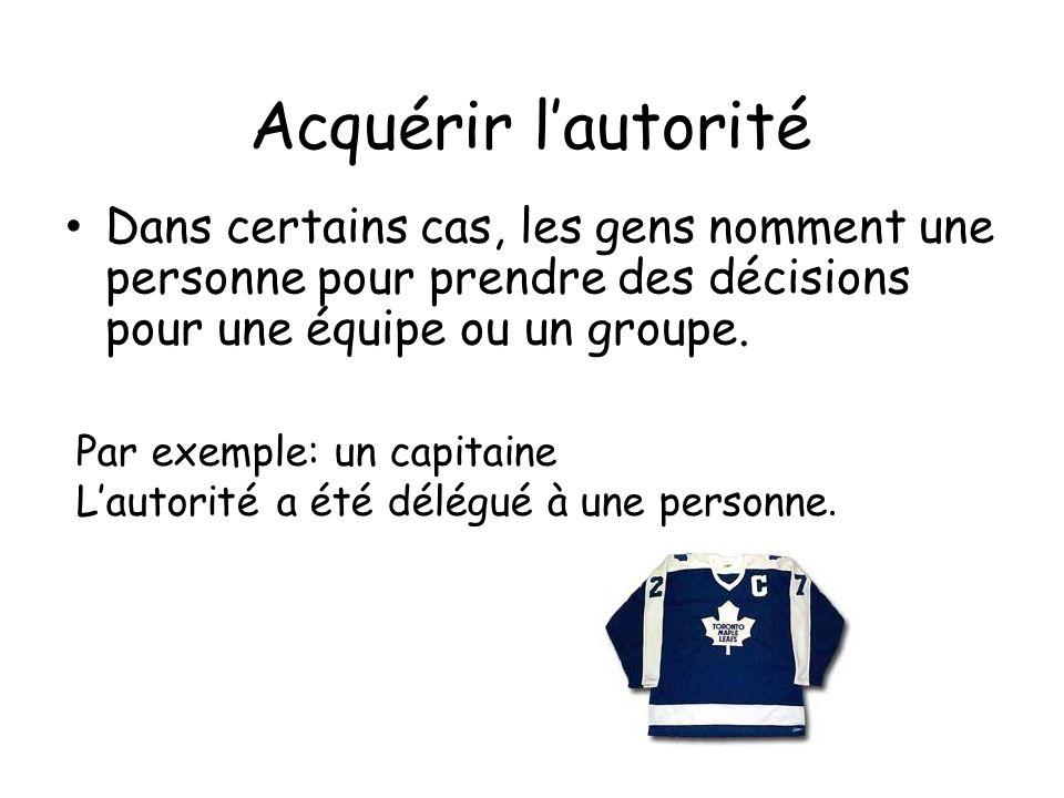 Acquérir lautorité Dans certains cas, les gens nomment une personne pour prendre des décisions pour une équipe ou un groupe. Par exemple: un capitaine