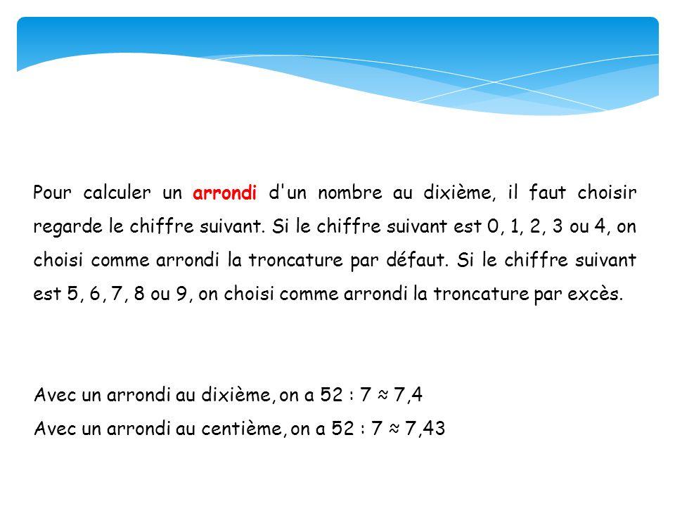 Pour calculer un arrondi d'un nombre au dixième, il faut choisir regarde le chiffre suivant. Si le chiffre suivant est 0, 1, 2, 3 ou 4, on choisi comm