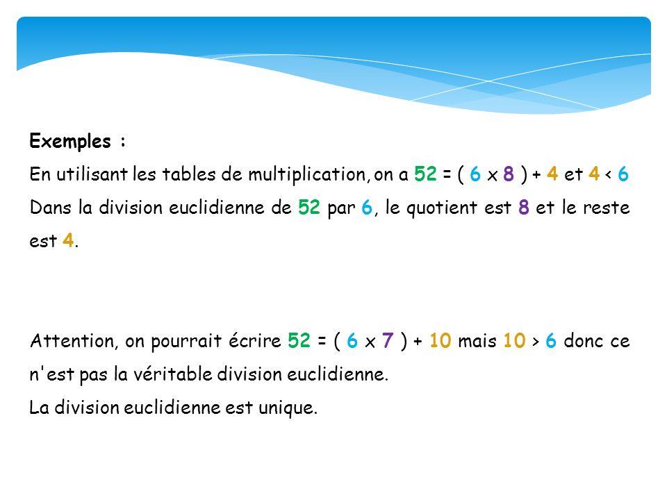 Exemples : En utilisant les tables de multiplication, on a 52 = ( 6 x 8 ) + 4 et 4 < 6 Dans la division euclidienne de 52 par 6, le quotient est 8 et