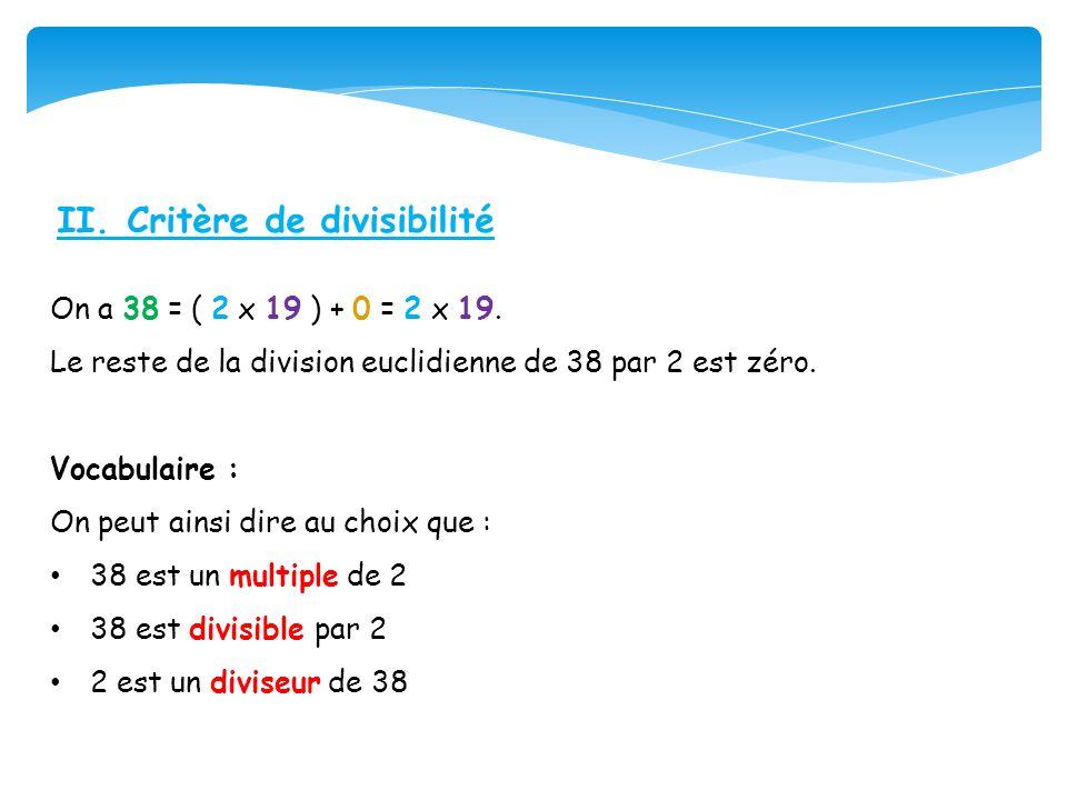 II. Critère de divisibilité On a 38 = ( 2 x 19 ) + 0 = 2 x 19. Le reste de la division euclidienne de 38 par 2 est zéro. Vocabulaire : On peut ainsi d