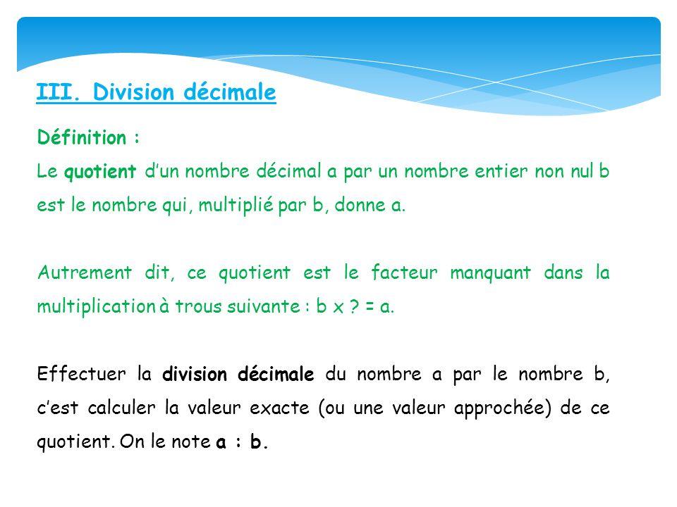 III. Division décimale Définition : Le quotient dun nombre décimal a par un nombre entier non nul b est le nombre qui, multiplié par b, donne a. Autre