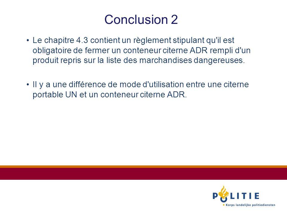 Conclusion 2 Le chapitre 4.3 contient un règlement stipulant qu il est obligatoire de fermer un conteneur citerne ADR rempli d un produit repris sur la liste des marchandises dangereuses.